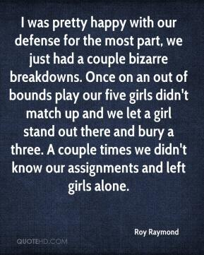Roy Raymond  - I was pretty happy with our defense for the most part, we just had a couple bizarre breakdowns. Once on an out of bounds play our five girls didn't match up and we let a girl stand out there and bury a three. A couple times we didn't know our assignments and left girls alone.