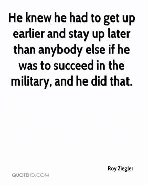 Roy Ziegler  - He knew he had to get up earlier and stay up later than anybody else if he was to succeed in the military, and he did that.