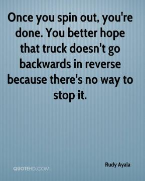 Rudy Ayala  - Once you spin out, you're done. You better hope that truck doesn't go backwards in reverse because there's no way to stop it.