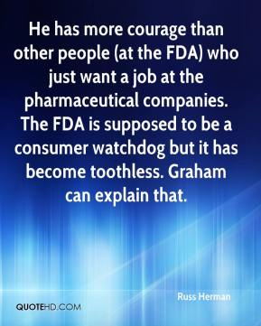 He has more courage than other people (at the FDA) who just want a job at the pharmaceutical companies. The FDA is supposed to be a consumer watchdog but it has become toothless. Graham can explain that.