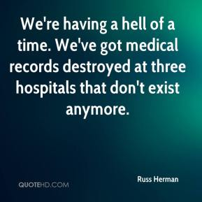 Russ Herman  - We're having a hell of a time. We've got medical records destroyed at three hospitals that don't exist anymore.
