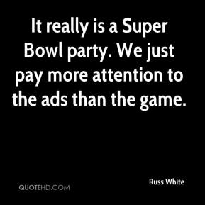 Russ White  - It really is a Super Bowl party. We just pay more attention to the ads than the game.