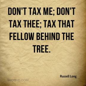 Russell Long  - Don't tax me; don't tax thee; tax that fellow behind the tree.