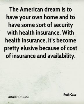 Ruth Case  - The American dream is to have your own home and to have some sort of security with health insurance. With health insurance, it's become pretty elusive because of cost of insurance and availability.