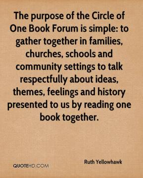 Ruth Yellowhawk  - The purpose of the Circle of One Book Forum is simple: to gather together in families, churches, schools and community settings to talk respectfully about ideas, themes, feelings and history presented to us by reading one book together.
