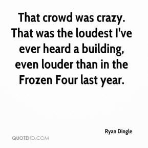 Ryan Dingle  - That crowd was crazy. That was the loudest I've ever heard a building, even louder than in the Frozen Four last year.