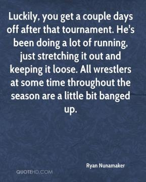 Ryan Nunamaker  - Luckily, you get a couple days off after that tournament. He's been doing a lot of running, just stretching it out and keeping it loose. All wrestlers at some time throughout the season are a little bit banged up.