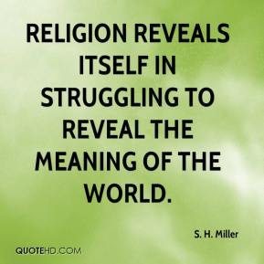 S. H. Miller - Religion reveals itself in struggling to reveal the meaning of the world.