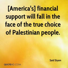 Said Siyam  - [America's] financial support will fall in the face of the true choice of Palestinian people.