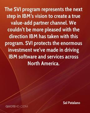 Sal Patalano  - The SVI program represents the next step in IBM's vision to create a true value-add partner channel. We couldn't be more pleased with the direction IBM has taken with this program. SVI protects the enormous investment we've made in driving IBM software and services across North America.