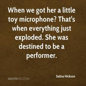 Salina Hickson  - When we got her a little toy microphone? That's when everything just exploded. She was destined to be a performer.