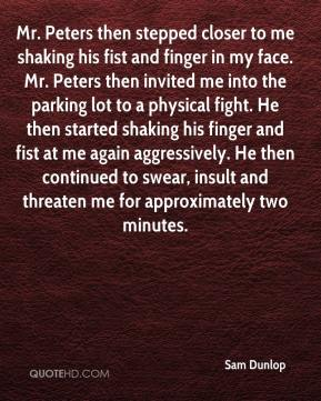 Sam Dunlop  - Mr. Peters then stepped closer to me shaking his fist and finger in my face. Mr. Peters then invited me into the parking lot to a physical fight. He then started shaking his finger and fist at me again aggressively. He then continued to swear, insult and threaten me for approximately two minutes.