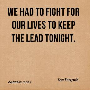 Sam Fitzgerald  - We had to fight for our lives to keep the lead tonight.