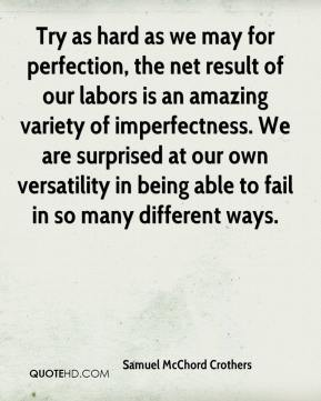 Samuel McChord Crothers - Try as hard as we may for perfection, the net result of our labors is an amazing variety of imperfectness. We are surprised at our own versatility in being able to fail in so many different ways.