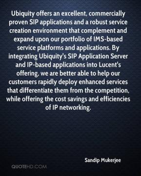 Ubiquity offers an excellent, commercially proven SIP applications and a robust service creation environment that complement and expand upon our portfolio of IMS-based service platforms and applications. By integrating Ubiquity's SIP Application Server and IP-based applications into Lucent's offering, we are better able to help our customers rapidly deploy enhanced services that differentiate them from the competition, while offering the cost savings and efficiencies of IP networking.