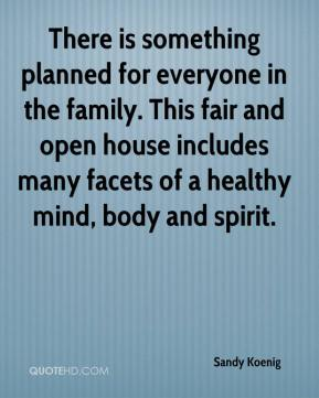 Sandy Koenig  - There is something planned for everyone in the family. This fair and open house includes many facets of a healthy mind, body and spirit.
