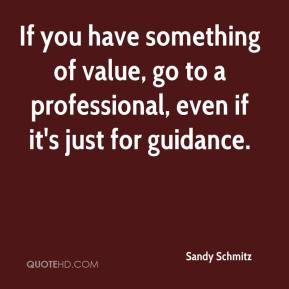 Sandy Schmitz  - If you have something of value, go to a professional, even if it's just for guidance.