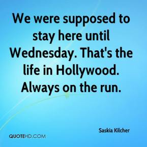 Saskia Kilcher  - We were supposed to stay here until Wednesday. That's the life in Hollywood. Always on the run.
