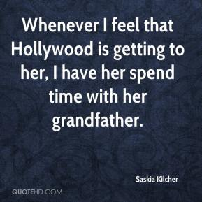 Saskia Kilcher  - Whenever I feel that Hollywood is getting to her, I have her spend time with her grandfather.