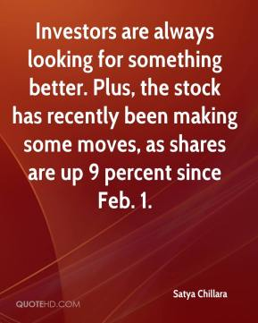 Satya Chillara  - Investors are always looking for something better. Plus, the stock has recently been making some moves, as shares are up 9 percent since Feb. 1.