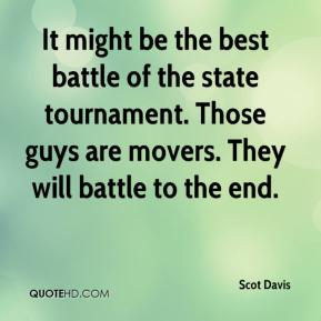 Scot Davis  - It might be the best battle of the state tournament. Those guys are movers. They will battle to the end.