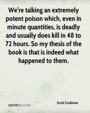 Scott Cookman  - We're talking an extremely potent poison which, even in minute quantities, is deadly and usually does kill in 48 to 72 hours. So my thesis of the book is that is indeed what happened to them.