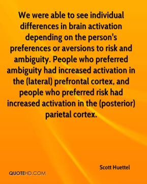 Scott Huettel  - We were able to see individual differences in brain activation depending on the person's preferences or aversions to risk and ambiguity. People who preferred ambiguity had increased activation in the (lateral) prefrontal cortex, and people who preferred risk had increased activation in the (posterior) parietal cortex.