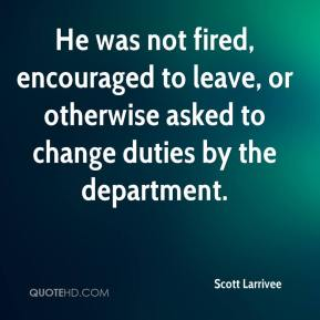 Scott Larrivee  - He was not fired, encouraged to leave, or otherwise asked to change duties by the department.