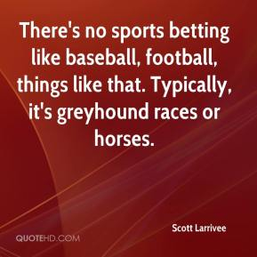 Scott Larrivee  - There's no sports betting like baseball, football, things like that. Typically, it's greyhound races or horses.