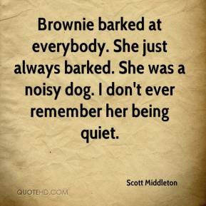 Scott Middleton  - Brownie barked at everybody. She just always barked. She was a noisy dog. I don't ever remember her being quiet.
