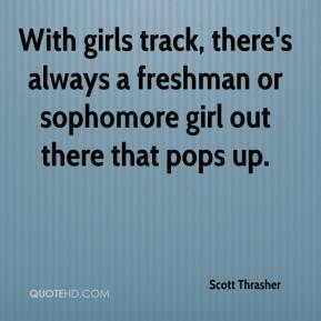 Scott Thrasher  - With girls track, there's always a freshman or sophomore girl out there that pops up.