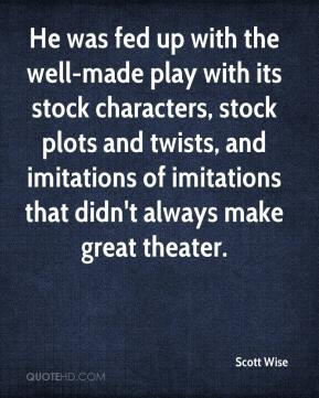 Scott Wise  - He was fed up with the well-made play with its stock characters, stock plots and twists, and imitations of imitations that didn't always make great theater.
