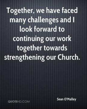 Sean O'Malley  - Together, we have faced many challenges and I look forward to continuing our work together towards strengthening our Church.
