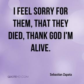 Sebastian Zapata  - I feel sorry for them, that they died, Thank God I'm alive.