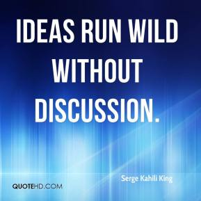 Serge Kahili King  - Ideas run wild without discussion.