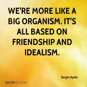 Sergio Ayala  - We're more like a big organism. It's all based on friendship and idealism.