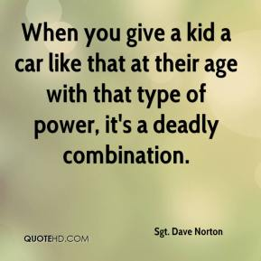 Sgt. Dave Norton  - When you give a kid a car like that at their age with that type of power, it's a deadly combination.