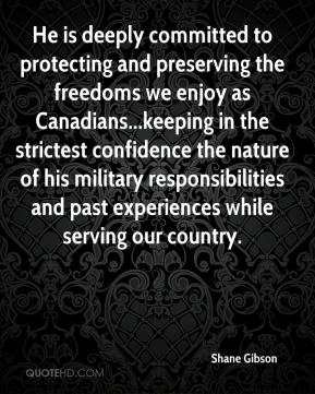 Shane Gibson  - He is deeply committed to protecting and preserving the freedoms we enjoy as Canadians...keeping in the strictest confidence the nature of his military responsibilities and past experiences while serving our country.