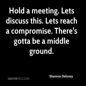 Shannon Deloney  - Hold a meeting. Lets discuss this. Lets reach a compromise. There's gotta be a middle ground.