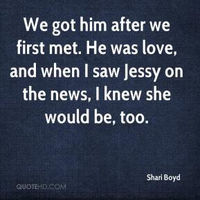 Shari Boyd  - We got him after we first met. He was love, and when I saw Jessy on the news, I knew she would be, too.