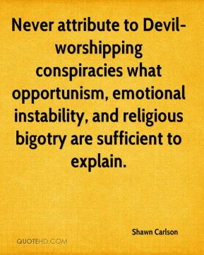 Shawn Carlson  - Never attribute to Devil-worshipping conspiracies what opportunism, emotional instability, and religious bigotry are sufficient to explain.