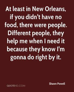 Shawn Powell  - At least in New Orleans, if you didn't have no food, there were people. Different people, they help me when I need it because they know I'm gonna do right by it.