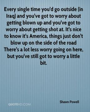 Shawn Powell  - Every single time you'd go outside (in Iraq) and you've got to worry about getting blown up and you've got to worry about getting shot at. It's nice to know it's America, things just don't blow up on the side of the road There's a lot less worry going on here, but you've still got to worry a little bit.
