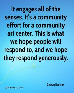 Shawn Ramsey  - It engages all of the senses. It's a community effort for a community art center. This is what we hope people will respond to, and we hope they respond generously.