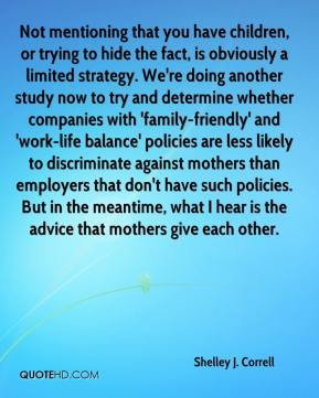 Shelley J. Correll  - Not mentioning that you have children, or trying to hide the fact, is obviously a limited strategy. We're doing another study now to try and determine whether companies with 'family-friendly' and 'work-life balance' policies are less likely to discriminate against mothers than employers that don't have such policies. But in the meantime, what I hear is the advice that mothers give each other.