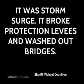 Sheriff Michael Couvillon  - It was storm surge. It broke protection levees and washed out bridges.