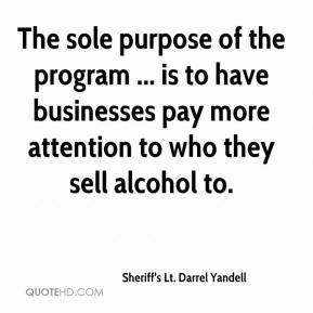 Sheriff's Lt. Darrel Yandell  - The sole purpose of the program ... is to have businesses pay more attention to who they sell alcohol to.
