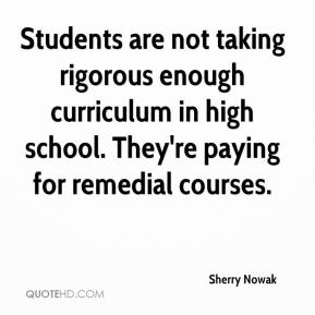 Sherry Nowak  - Students are not taking rigorous enough curriculum in high school. They're paying for remedial courses.