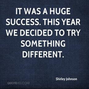 Shirley Johnson  - It was a huge success. This year we decided to try something different.