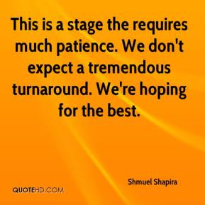 Shmuel Shapira  - This is a stage the requires much patience. We don't expect a tremendous turnaround. We're hoping for the best.